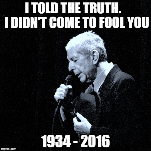 RIP leonard cohen | I TOLD THE TRUTH.   I DIDN'T COME TO FOOL YOU 1934 - 2016 | image tagged in rip,leonard cohen,hallelujah,cohen | made w/ Imgflip meme maker