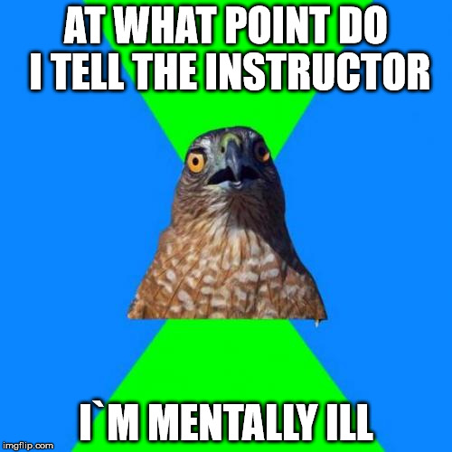 Hawkward | AT WHAT POINT DO I TELL THE INSTRUCTOR I`M MENTALLY ILL | image tagged in memes,hawkward | made w/ Imgflip meme maker