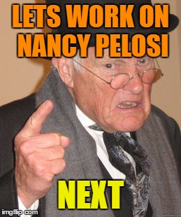 Back In My Day Meme | LETS WORK ON NANCY PELOSI NEXT | image tagged in memes,back in my day | made w/ Imgflip meme maker