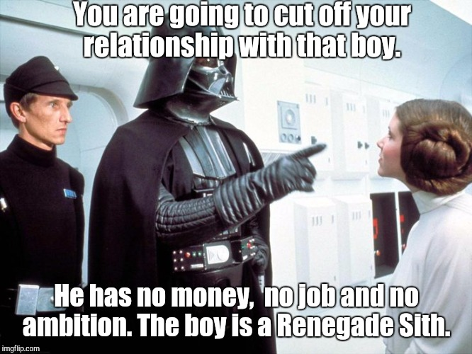 User name in the meme weekend.  | You are going to cut off your relationship with that boy. He has no money,  no job and no ambition. The boy is a Renegade Sith. | image tagged in darth vader,funny meme,sith | made w/ Imgflip meme maker