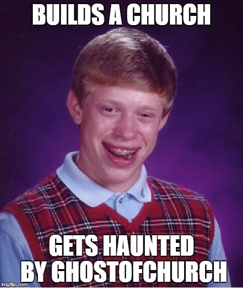 Bad Luck Brian Meme | BUILDS A CHURCH GETS HAUNTED BY GHOSTOFCHURCH | image tagged in memes,bad luck brian | made w/ Imgflip meme maker