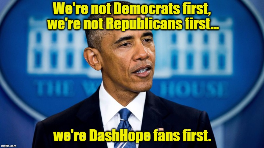 USE A USERNAME IN YOUR MEME! - DashHopes | We're not Democrats first, we're not Republicans first... we're DashHope fans first. | image tagged in memes,use someones username in your meme,use the username weekend,dashhopes,barack obama | made w/ Imgflip meme maker