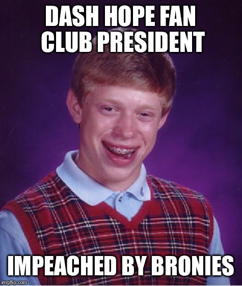 Bad Luck Brian Meme | DASH HOPE FAN CLUB PRESIDENT IMPEACHED BY BRONIES | image tagged in memes,bad luck brian | made w/ Imgflip meme maker