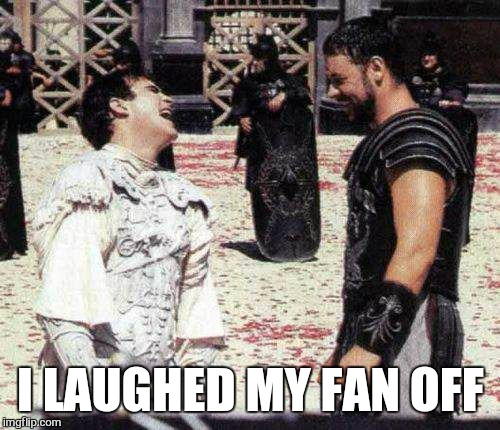 laughing | I LAUGHED MY FAN OFF | image tagged in laughing | made w/ Imgflip meme maker