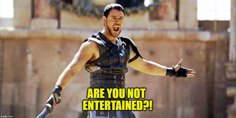 ARE YOU NOT ENTERTAINED?! | made w/ Imgflip meme maker