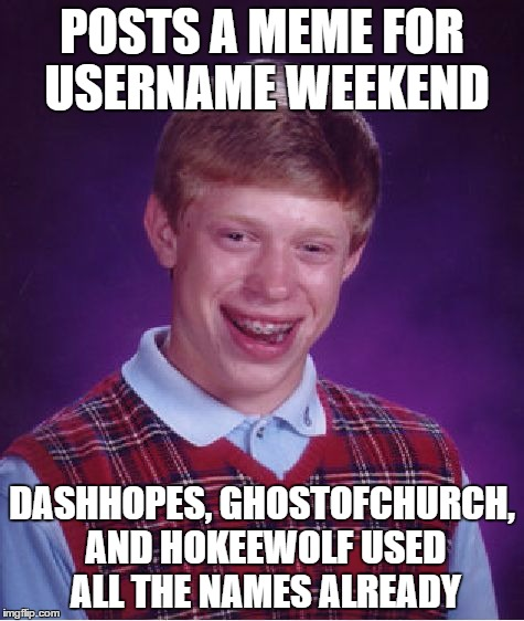 Bad Luck Brian Meme | POSTS A MEME FOR USERNAME WEEKEND DASHHOPES, GHOSTOFCHURCH, AND HOKEEWOLF USED ALL THE NAMES ALREADY | image tagged in memes,bad luck brian | made w/ Imgflip meme maker
