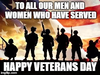 Happy Veterans Day, Imgflip! | TO ALL OUR MEN AND WOMEN WHO HAVE SERVED HAPPY VETERANS DAY | image tagged in veterans day | made w/ Imgflip meme maker