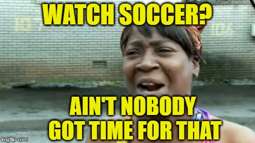 Aint Nobody Got Time For That Meme | WATCH SOCCER? AIN'T NOBODY GOT TIME FOR THAT | image tagged in memes,aint nobody got time for that | made w/ Imgflip meme maker