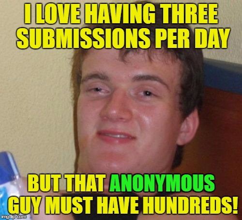 username weekend - who's that anonymous guy!?! |  I LOVE HAVING THREE SUBMISSIONS PER DAY; BUT THAT ANONYMOUS GUY MUST HAVE HUNDREDS! ANONYMOUS | image tagged in memes,10 guy,usernames,use the username weekend,anonymous | made w/ Imgflip meme maker