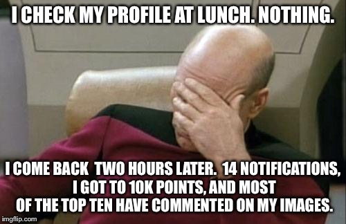 True story | I CHECK MY PROFILE AT LUNCH. NOTHING. I COME BACK  TWO HOURS LATER.  14 NOTIFICATIONS, I GOT TO 10K POINTS, AND MOST OF THE TOP TEN HAVE COM | image tagged in memes,captain picard facepalm,notifications | made w/ Imgflip meme maker