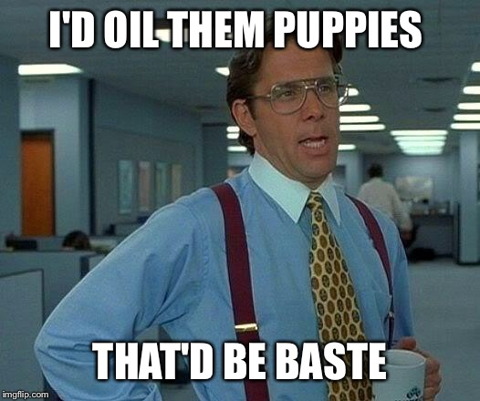 That Would Be Great Meme | I'D OIL THEM PUPPIES THAT'D BE BASTE | image tagged in memes,that would be great | made w/ Imgflip meme maker