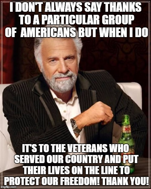 The Most Interesting Man In The World Meme | I DON'T ALWAYS SAY THANKS TO A PARTICULAR GROUP OF  AMERICANS BUT WHEN I DO IT'S TO THE VETERANS WHO SERVED OUR COUNTRY AND PUT THEIR LIVES  | image tagged in memes,the most interesting man in the world | made w/ Imgflip meme maker