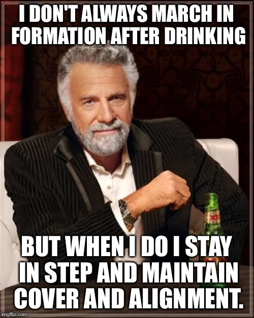 The Most Interesting Man In The World Meme | I DON'T ALWAYS MARCH IN FORMATION AFTER DRINKING BUT WHEN I DO I STAY IN STEP AND MAINTAIN COVER AND ALIGNMENT. | image tagged in memes,the most interesting man in the world | made w/ Imgflip meme maker