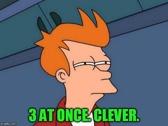 Futurama Fry Meme | 3 AT ONCE. CLEVER. | image tagged in memes,futurama fry | made w/ Imgflip meme maker