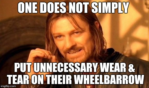 One Does Not Simply Meme | ONE DOES NOT SIMPLY PUT UNNECESSARY WEAR & TEAR ON THEIR WHEELBARROW | image tagged in memes,one does not simply | made w/ Imgflip meme maker