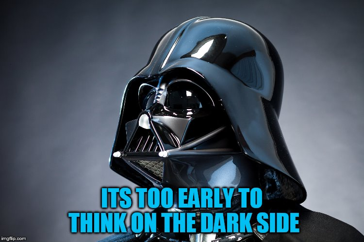 ITS TOO EARLY TO THINK ON THE DARK SIDE | made w/ Imgflip meme maker