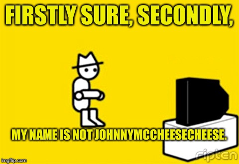 FIRSTLY SURE, SECONDLY, MY NAME IS NOT JOHNNYMCCHEESECHEESE. | made w/ Imgflip meme maker