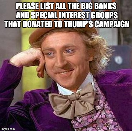 Creepy Condescending Wonka Meme | PLEASE LIST ALL THE BIG BANKS AND SPECIAL INTEREST GROUPS THAT DONATED TO TRUMP'S CAMPAIGN | image tagged in memes,creepy condescending wonka | made w/ Imgflip meme maker