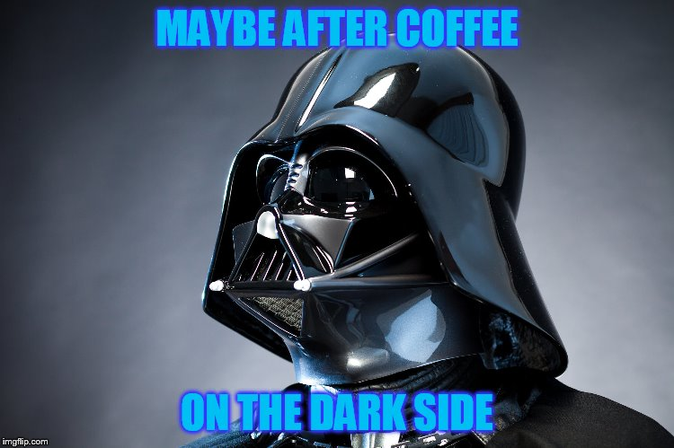 MAYBE AFTER COFFEE ON THE DARK SIDE | made w/ Imgflip meme maker