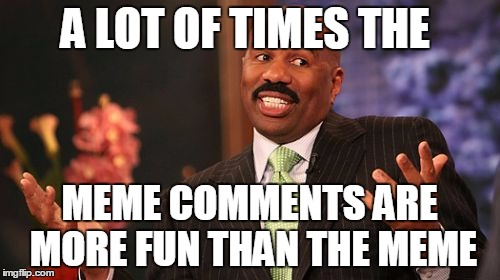 Steve Harvey Meme | A LOT OF TIMES THE MEME COMMENTS ARE MORE FUN THAN THE MEME | image tagged in memes,steve harvey | made w/ Imgflip meme maker