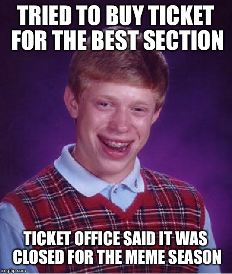 Bad Luck Brian Meme | TRIED TO BUY TICKET FOR THE BEST SECTION TICKET OFFICE SAID IT WAS CLOSED FOR THE MEME SEASON | image tagged in memes,bad luck brian | made w/ Imgflip meme maker