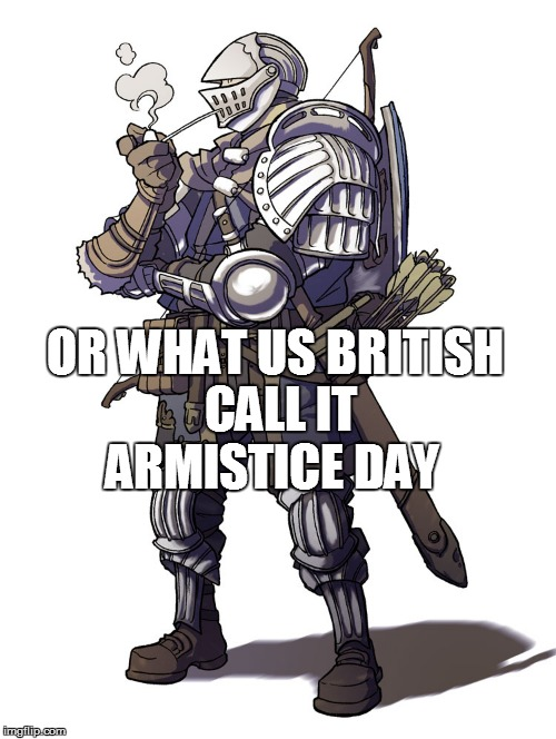 OR WHAT US BRITISH CALL IT ARMISTICE DAY | made w/ Imgflip meme maker