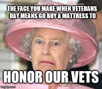 the Queen Elizabeth II |  THE FACE YOU MAKE WHEN VETERANS DAY MEANS GO BUY A MATTRESS TO; HONOR OUR VETS | image tagged in the queen elizabeth ii | made w/ Imgflip meme maker