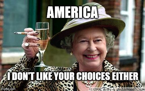 Queen Elizabeth |  AMERICA; I DON'T LIKE YOUR CHOICES EITHER | image tagged in queen elizabeth | made w/ Imgflip meme maker