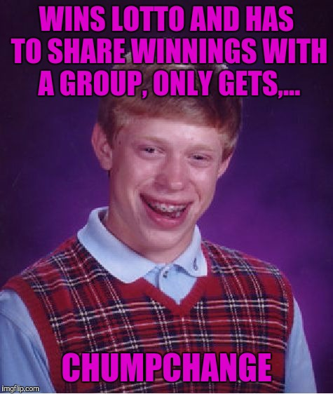 Username weekend | WINS LOTTO AND HAS TO SHARE WINNINGS WITH A GROUP, ONLY GETS,... CHUMPCHANGE | image tagged in memes,bad luck brian,chumpchange,sewmyeyesshut,use the username weekend | made w/ Imgflip meme maker