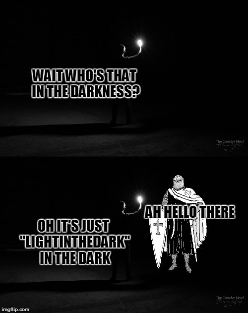 "well guess I am still in the dark | WAIT WHO'S THAT IN THE DARKNESS? AH HELLO THERE OH IT'S JUST ""LIGHTINTHEDARK"" IN THE DARK 