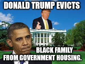 TRUMP EVICTS OBAMA | DONALD TRUMP EVICTS BLACK FAMILY FROM GOVERNMENT HOUSING. | image tagged in trump obama white house,evicts,obama,trump | made w/ Imgflip meme maker