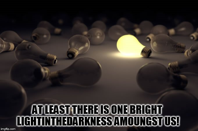 AT LEAST THERE IS ONE BRIGHT LIGHTINTHEDARKNESS AMOUNGST US! | made w/ Imgflip meme maker