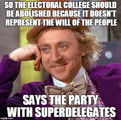 Creepy Condescending Wonka Meme | SO THE ELECTORAL COLLEGE SHOULD BE ABOLISHED BECAUSE IT DOESN'T REPRESENT THE WILL OF THE PEOPLE SAYS THE PARTY WITH SUPERDELEGATES | image tagged in memes,creepy condescending wonka,hillary clinton,donald trump | made w/ Imgflip meme maker