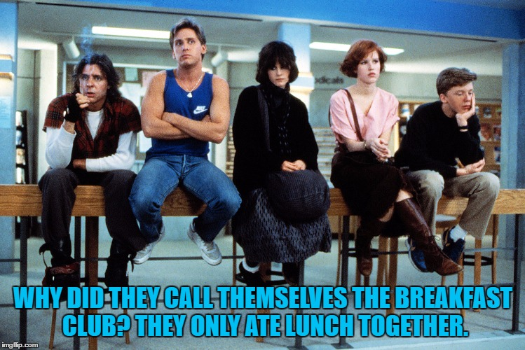 good question |  WHY DID THEY CALL THEMSELVES THE BREAKFAST CLUB? THEY ONLY ATE LUNCH TOGETHER. | image tagged in breakfast club,funny memes,lunch,detention | made w/ Imgflip meme maker