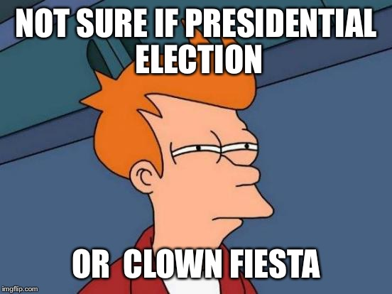 Futurama Fry Meme |  NOT SURE IF PRESIDENTIAL ELECTION; OR  CLOWN FIESTA | image tagged in memes,futurama fry | made w/ Imgflip meme maker