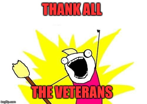 Today and always THANK YOU to all who have served and are still serving our country. | THANK ALL THE VETERANS | image tagged in memes,x all the y | made w/ Imgflip meme maker