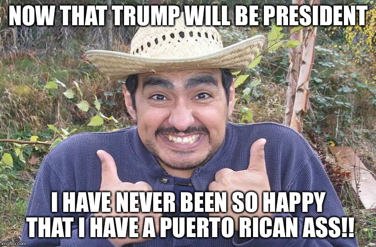 Mexican Two Thumbs Up | NOW THAT TRUMP WILL BE PRESIDENT I HAVE NEVER BEEN SO HAPPY THAT I HAVE A PUERTO RICAN ASS!! | image tagged in mexican two thumbs up | made w/ Imgflip meme maker