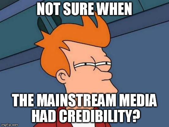 Futurama Fry Meme | NOT SURE WHEN THE MAINSTREAM MEDIA HAD CREDIBILITY? | image tagged in memes,futurama fry | made w/ Imgflip meme maker