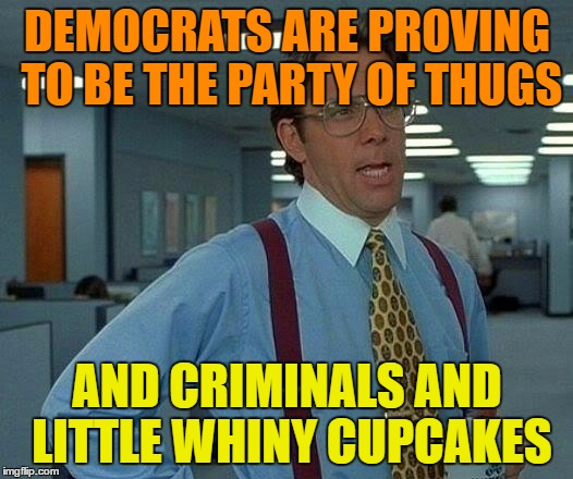 That Would Be Great Meme | DEMOCRATS ARE PROVING TO BE THE PARTY OF THUGS AND CRIMINALS AND LITTLE WHINY CUPCAKES | image tagged in memes,that would be great | made w/ Imgflip meme maker