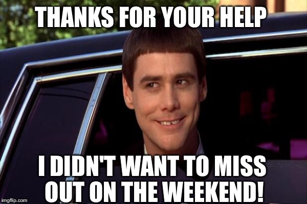 THANKS FOR YOUR HELP I DIDN'T WANT TO MISS OUT ON THE WEEKEND! | made w/ Imgflip meme maker