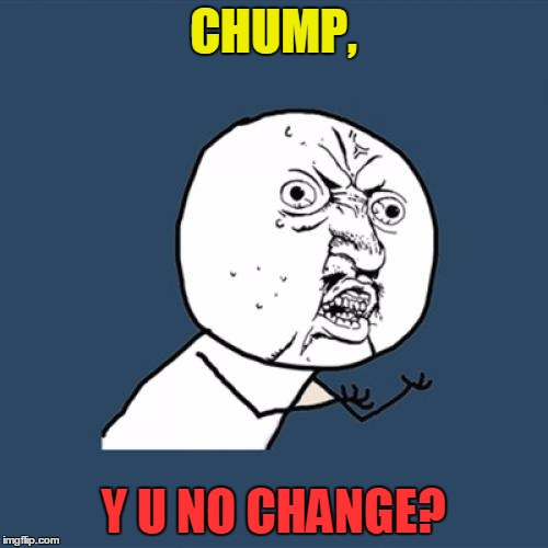 Y U No Meme | CHUMP, Y U NO CHANGE? | image tagged in memes,y u no | made w/ Imgflip meme maker