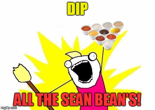 X All The Y Meme | DIP ALL THE SEAN BEAN'S! | image tagged in memes,x all the y | made w/ Imgflip meme maker