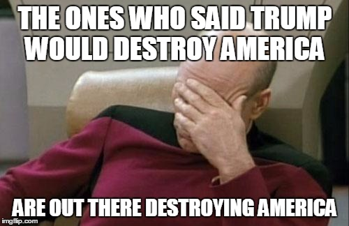 Conservatives never rioted about Obama... | THE ONES WHO SAID TRUMP WOULD DESTROY AMERICA ARE OUT THERE DESTROYING AMERICA | image tagged in memes,captain picard facepalm,president trump | made w/ Imgflip meme maker