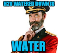 H20 WATERED DOWN IS WATER | made w/ Imgflip meme maker