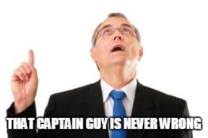 Man Pointing Up | THAT CAPTAIN GUY IS NEVER WRONG | image tagged in man pointing up | made w/ Imgflip meme maker