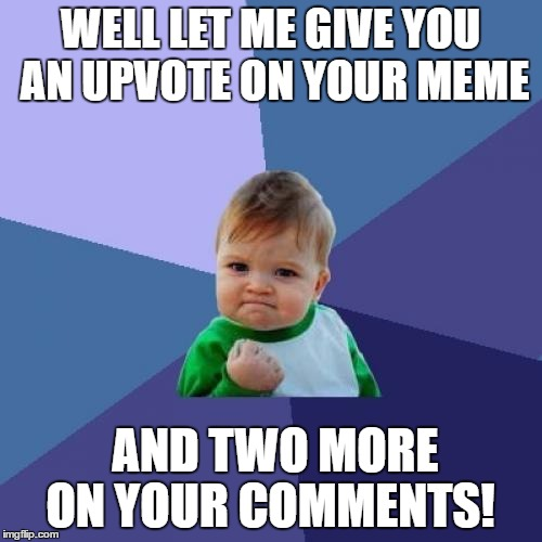 Success Kid Meme | WELL LET ME GIVE YOU AN UPVOTE ON YOUR MEME AND TWO MORE ON YOUR COMMENTS! | image tagged in memes,success kid | made w/ Imgflip meme maker