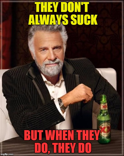 The Most Interesting Man In The World Meme | THEY DON'T ALWAYS SUCK BUT WHEN THEY DO, THEY DO | image tagged in memes,the most interesting man in the world | made w/ Imgflip meme maker