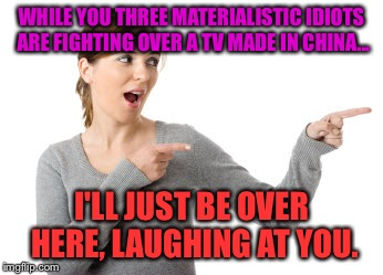 I'll Just Be Over Here Woman | WHILE YOU THREE MATERIALISTIC IDIOTS ARE FIGHTING OVER A TV MADE IN CHINA... I'LL JUST BE OVER HERE, LAUGHING AT YOU. | image tagged in i'll just be over here woman | made w/ Imgflip meme maker