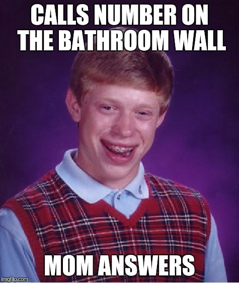 Bad Luck Brian Meme | CALLS NUMBER ON THE BATHROOM WALL MOM ANSWERS | image tagged in memes,bad luck brian | made w/ Imgflip meme maker