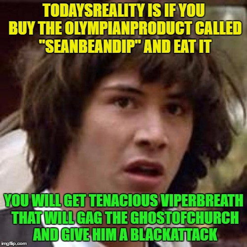 "Imgflip Username Meme Weekend Fun ! |  TODAYSREALITY IS IF YOU BUY THE OLYMPIANPRODUCT CALLED ""SEANBEANDIP"" AND EAT IT; YOU WILL GET TENACIOUS VIPERBREATH THAT WILL GAG THE GHOSTOFCHURCH AND GIVE HIM A BLACKATTACK 